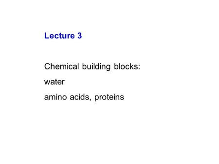 Lecture 3 Chemical building blocks: water amino acids, proteins.