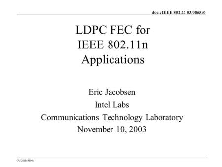 Doc.: IEEE 802.11-03/0865r0 Submission LDPC FEC for IEEE 802.11n Applications Eric Jacobsen Intel Labs Communications Technology Laboratory November 10,