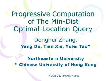 Progressive Computation of The Min-Dist Optimal-Location Query Donghui Zhang, Yang Du, Tian Xia, Yufei Tao* Northeastern University * Chinese University.