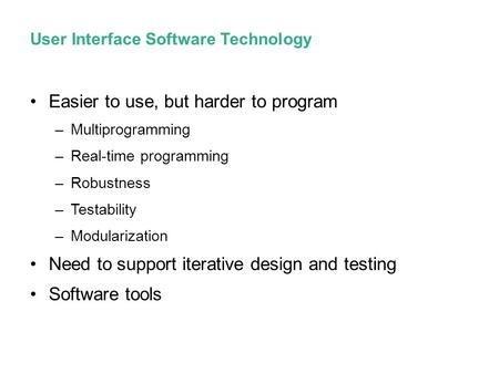 User Interface Software Technology Easier to use, but harder to program –Multiprogramming –Real-time programming –Robustness –Testability –Modularization.