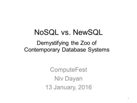 NoSQL vs. NewSQL ComputeFest Niv Dayan 13 January, 2016 Demystifying the Zoo of Contemporary Database Systems 1.