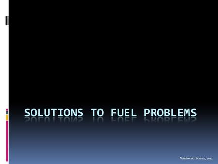 Noadswood Science, 2011. Solutions To Fuel Problems  To identify possible solutions to the impact of burning fuels Saturday, February 06, 2016.