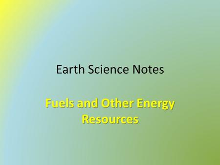 Earth Science Notes Fuels and Other Energy Resources.