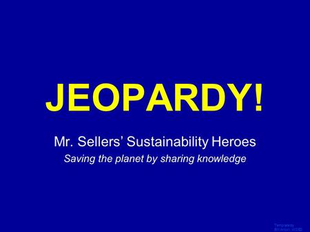 Template by Bill Arcuri, WCSD Click Once to Begin JEOPARDY! Mr. Sellers' Sustainability Heroes Saving the planet by sharing knowledge.