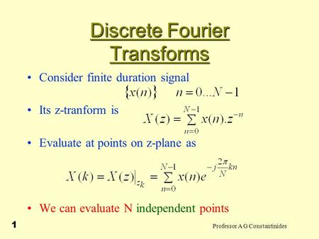 Professor A G Constantinides 1 Discrete Fourier Transforms Consider finite duration signal Its z-tranform is Evaluate at points on z-plane as We can evaluate.