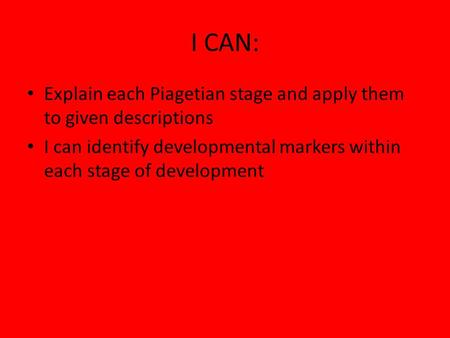 I CAN: Explain each Piagetian stage and apply them to given descriptions I can identify developmental markers within each stage of development.