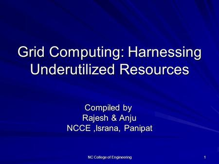 NC College of Engineering 1 Grid Computing: Harnessing Underutilized Resources Compiled by Compiled by Rajesh & Anju NCCE,Israna, Panipat.