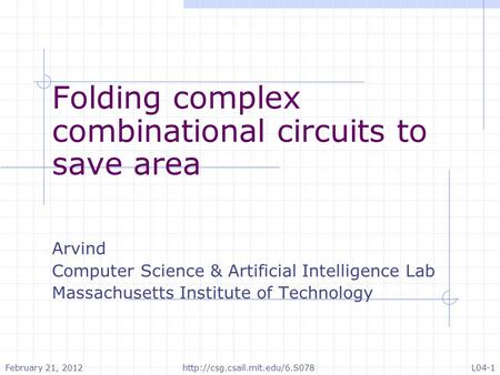 Folding complex combinational circuits to save area Arvind Computer Science & Artificial Intelligence Lab Massachusetts Institute of Technology February.