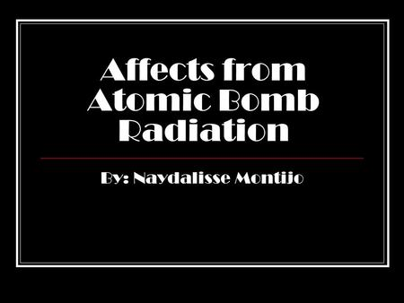 Affects from Atomic Bomb Radiation By: Naydalisse Montijo.