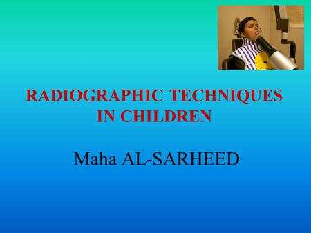 RADIOGRAPHIC TECHNIQUES IN CHILDREN Maha AL-SARHEED.