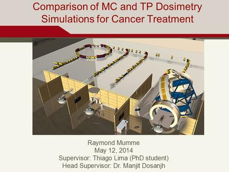 Comparison of MC and TP Dosimetry Simulations for Cancer Treatment Raymond Mumme May 12, 2014 Supervisor: Thiago Lima (PhD student) Head Supervisor: Dr.