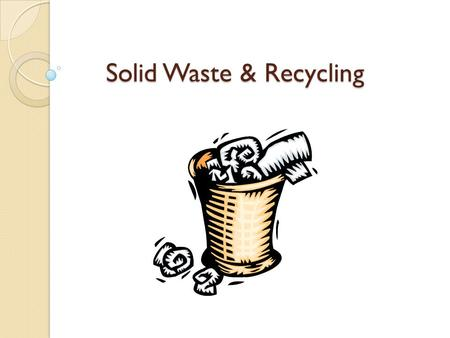 <strong>Solid</strong> <strong>Waste</strong> & <strong>Recycling</strong>. <strong>WASTE</strong> <strong>Solid</strong> <strong>waste</strong>: any unwanted or discarded material we produce that is not a liquid or gas. Types: ◦ Municipal <strong>solid</strong> <strong>waste</strong>.