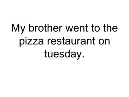 My brother went to the pizza restaurant on tuesday.