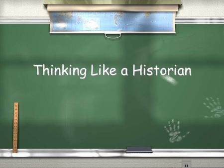 Thinking Like a Historian. Why think like a historian? / To better be able to determine what information is believable. / To support conclusions and statements.