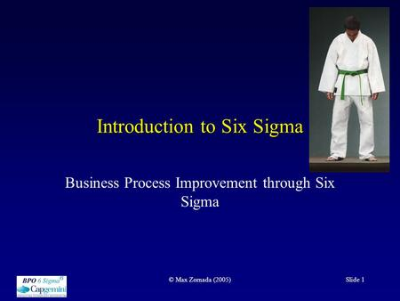 © Max Zornada (2005)Slide 1 Introduction to Six Sigma Business Process Improvement through Six Sigma.