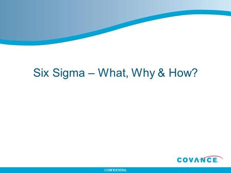 CONFIDENTIAL Six Sigma – What, Why & How?. CONFIDENTIAL 2 What is Six Sigma? Six Sigma combines a system and set off tools designed to improve processes.