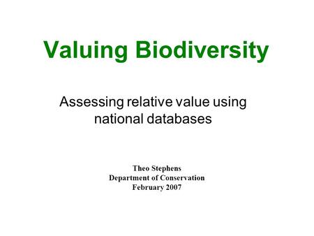 Valuing Biodiversity Theo Stephens Department of Conservation February 2007 Assessing relative value using national databases.