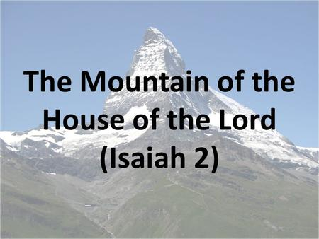 The Mountain of the House of the Lord (Isaiah 2).
