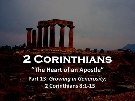 "2 Corinthians ""The Heart of an Apostle"" Part 13: Growing in Generosity: 2 Corinthians 8:1-15 2 Corinthians ""The Heart of an Apostle"" Part 13: Growing in."