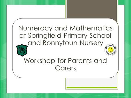 Numeracy and Mathematics at Springfield Primary School and Bonnytoun Nursery Workshop for Parents and Carers.