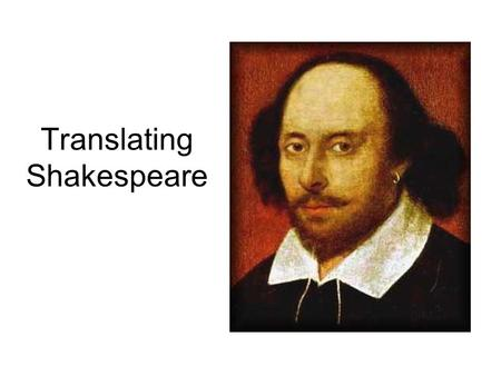 Translating Shakespeare. Language Changes Shakespeare's plays were written more than 400 years ago. Like all things, language changes, as does knowledge,