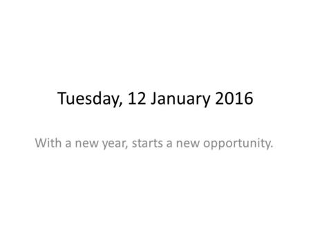 Tuesday, 12 January 2016 With a new year, starts a new opportunity.