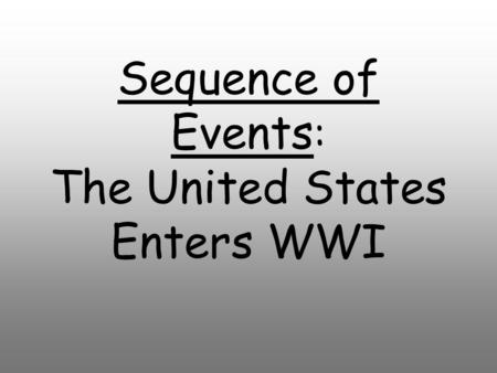 Sequence of Events : The United States Enters WWI.
