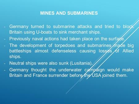 MINES AND SUBMARINES - Germany turned to submarine attacks and tried to block Britain using U-boats to sink merchant ships. - Previously naval actions.