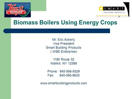 Biomass Boilers Using Energy Crops Mr. Eric Ackerly Vice President Smart Building Products ( WBE Enterprise) 1180 Route 32 Wallkill, NY 12589 Phone: 845-566-9329.
