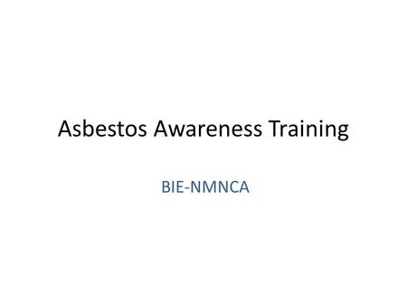 Asbestos Awareness Training BIE-NMNCA. Who is required to have this training: The Occupational Safety and Health Act (OSHA) requires all members of the.