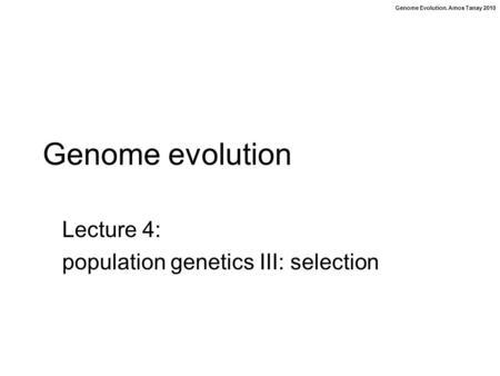 Genome Evolution. Amos Tanay 2010 Genome evolution Lecture 4: population genetics III: selection.