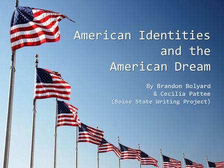 American Identities and the American Dream By Brandon Bolyard & Cecilia Pattee (Boise State Writing Project)