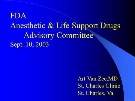 FDA Anesthetic & Life Support Drugs Advisory Committee Sept. 10, 2003 Art Van Zee,MD St. Charles Clinic St. Charles, Va.