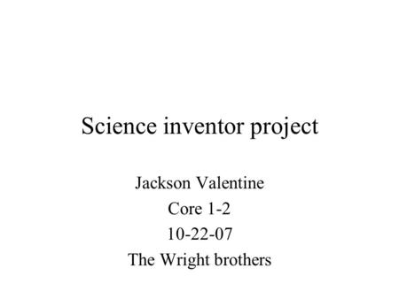 Science inventor project Jackson Valentine Core 1-2 10-22-07 The Wright brothers.