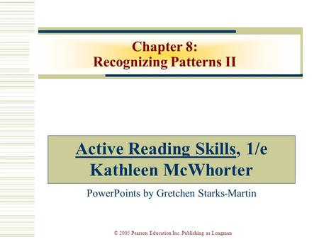 © 2005 Pearson Education Inc. Publishing as Longman Chapter 8: Recognizing Patterns II Active Reading Skills, 1/e Kathleen McWhorter PowerPoints by Gretchen.
