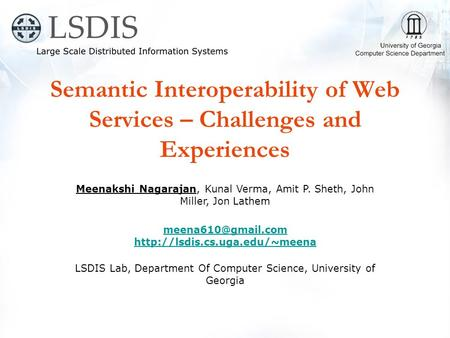 Semantic Interoperability of Web Services – Challenges and Experiences Meenakshi Nagarajan, Kunal Verma, Amit P. Sheth, John Miller, Jon Lathem
