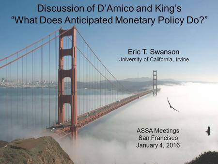 "Discussion of D'Amico and King's ""What Does Anticipated Monetary Policy Do?"" ASSA Meetings San Francisco January 4, 2016 Eric T. Swanson University of."
