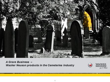 Reference (apr02) Vielen Dank für die Aufmerksamkeit! 1 A Grave Business – Wacker Neuson products in the Cemeteries Industry.