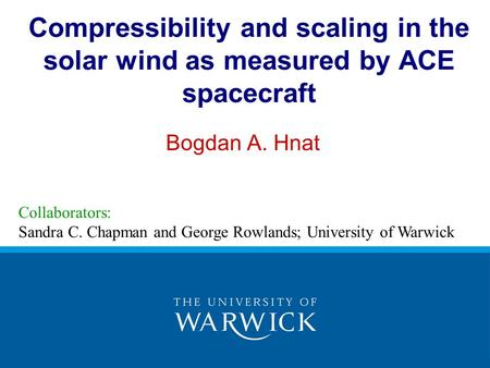 Compressibility and scaling in the solar wind as measured by ACE spacecraft Bogdan A. Hnat Collaborators: Sandra C. Chapman and George Rowlands; University.