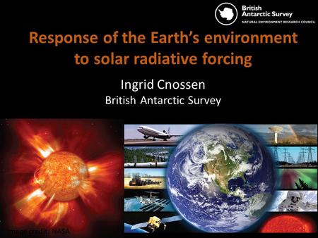Image credit: NASA Response of the Earth's environment to solar radiative forcing Ingrid Cnossen British Antarctic Survey.