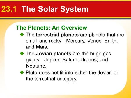 The Planets: An Overview 23.1 The Solar System  The terrestrial planets are planets that are small and rocky—Mercury, Venus, Earth, and Mars.  The Jovian.