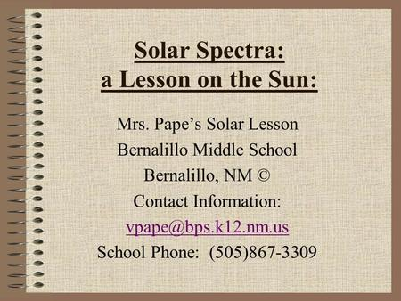 Solar Spectra: a Lesson on the Sun: Mrs. Pape's Solar Lesson Bernalillo Middle School Bernalillo, NM © Contact Information: School.