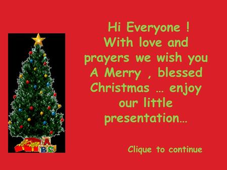 Hi Everyone ! With love and prayers we wish you A Merry, blessed Christmas … enjoy our little presentation… Clique to continue.