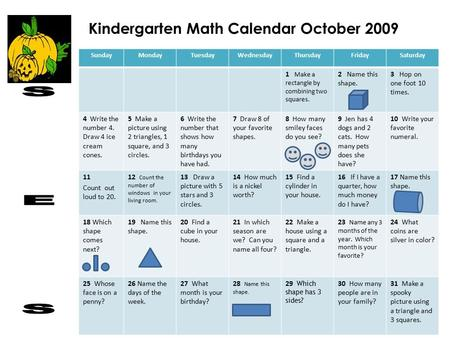 Kindergarten Math Calendar October 2009 SundayMondayTuesdayWednesdayThursdayFridaySaturday 1 Make a rectangle by combining two squares. 2 Name this shape.