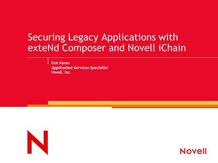 Securing Legacy Applications with exteNd Composer and Novell iChain Kirk Noren Application Services Specialist Novell, Inc.