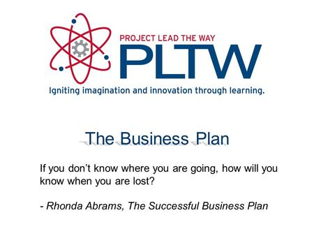 The Business Plan If you don't know where you are going, how will you know when you are lost? - Rhonda Abrams, The Successful Business Plan.