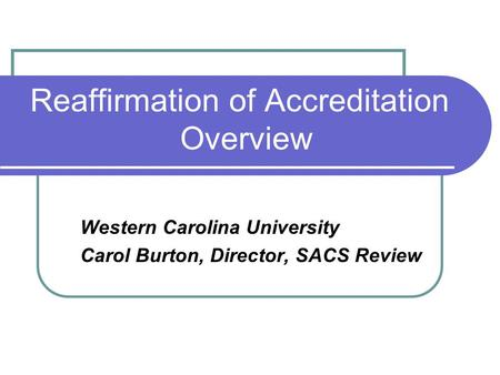 Reaffirmation of Accreditation Overview Western Carolina University Carol Burton, Director, SACS Review.