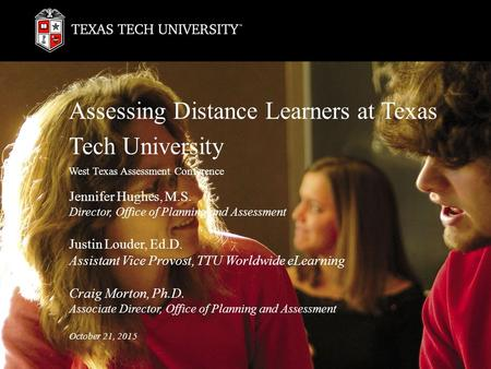 Assessing Distance Learners at Texas Tech University West Texas Assessment Conference Jennifer Hughes, M.S. Director, Office of Planning and Assessment.