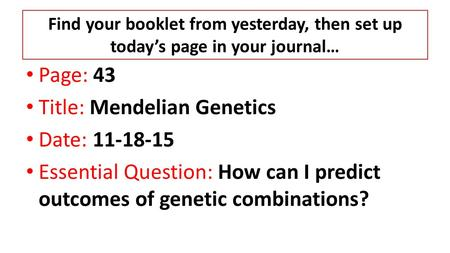 Find your booklet from yesterday, then set up today's page in your journal… Page: 43 Title: Mendelian Genetics Date: 11-18-15 Essential Question: How can.