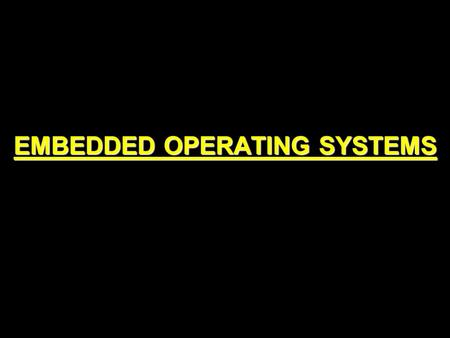 EMBEDDED OPERATING SYSTEMS. DEFINITION An embedded operating system is a system for embedded computer systems These operating systems are designed to.